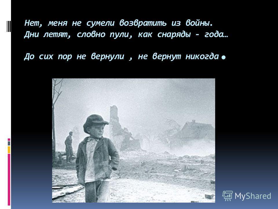 Нет, меня не сумели возвратить из войны. Дни летят, словно пули, как снаряды - года… До сих пор не вернули, не вернут никогда.