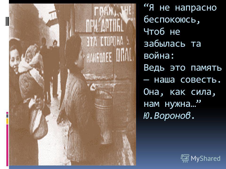 Я не напрасно беспокоюсь, Чтоб не забылась та война: Ведь это память наша совесть. Она, как сила, нам нужна… Ю.Воронов.