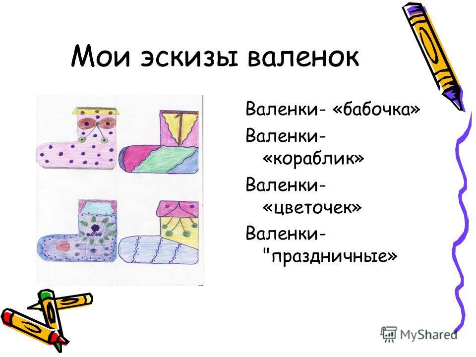 Мои эскизы валенок Валенки- «бабочка» Валенки- «кораблик» Валенки- «цветочек» Валенки- праздничные»