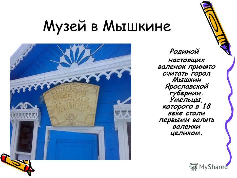 Музей в Мышкине Родиной настоящих валенок принято считать город Мышкин Ярославской губернии. Умельцы, которого в 18 веке стали первыми валять валенки целиком.