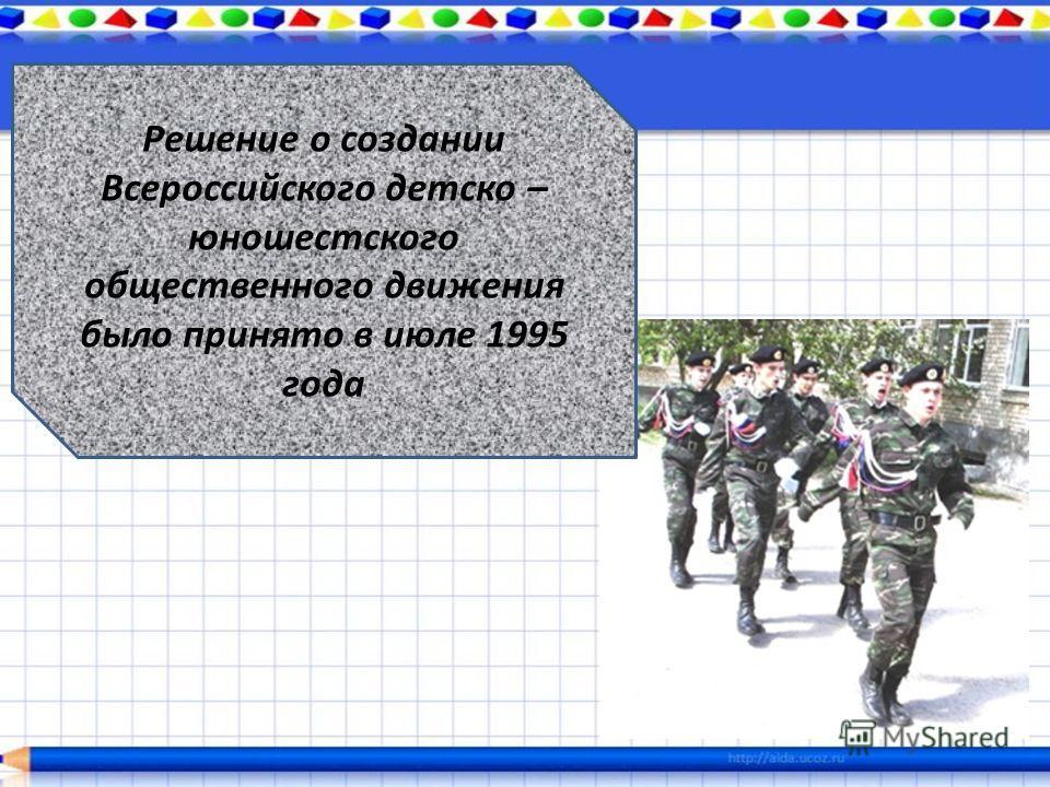 Решение о создании Всероссийского детско – юношестского общественного движения было принято в июле 1995 года