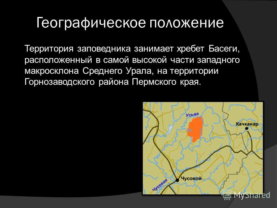 Географическое положение Территория заповедника занимает хребет Басеги, расположенный в самой высокой части западного макросклона Среднего Урала, на территории Горнозаводского района Пермского края.