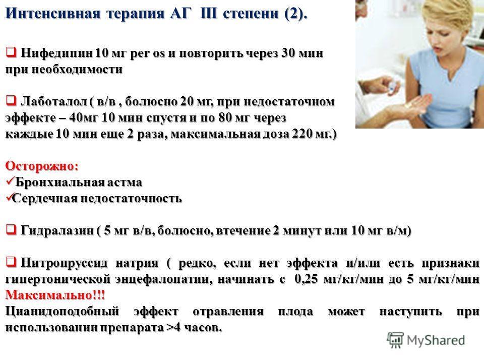 Интенсивная терапия АГ III степени (2). Нифедипин 10 мг per os и повторить через 30 мин Нифедипин 10 мг per os и повторить через 30 мин при необходимости Лаботалол ( в/в, болюсно 20 мг, при недостаточном Лаботалол ( в/в, болюсно 20 мг, при недостаточ