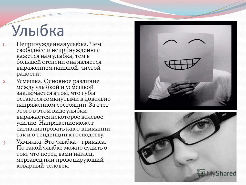Улыбка 1. Непринужденная улыбка. Чем свободнее и непринужденнее кажется нам улыбка, тем в большей степени она является выражением наивной, чистой радости; 2. Усмешка. Основное различие между улыбкой и усмешкой заключается в том, что губы остаются сом