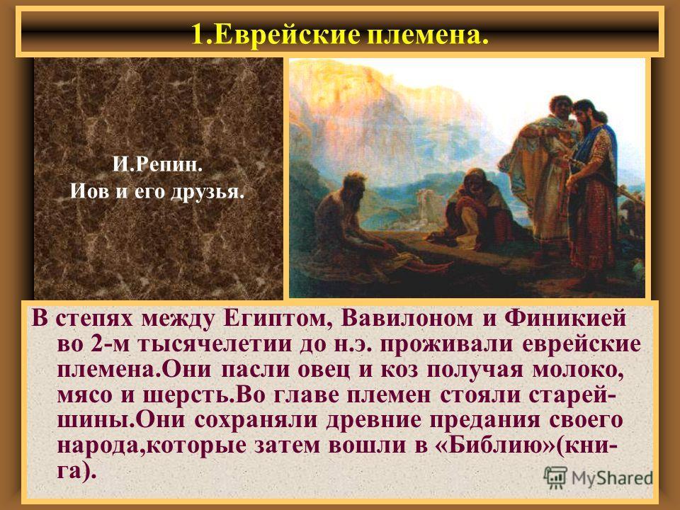 1.Еврейские племена. В степях между Египтом, Вавилоном и Финикией во 2-м тысячелетии до н.э. проживали еврейские племена.Они пасли овец и коз получая молоко, мясо и шерсть.Во главе племен стояли старей- шины.Они сохраняли древние предания своего наро