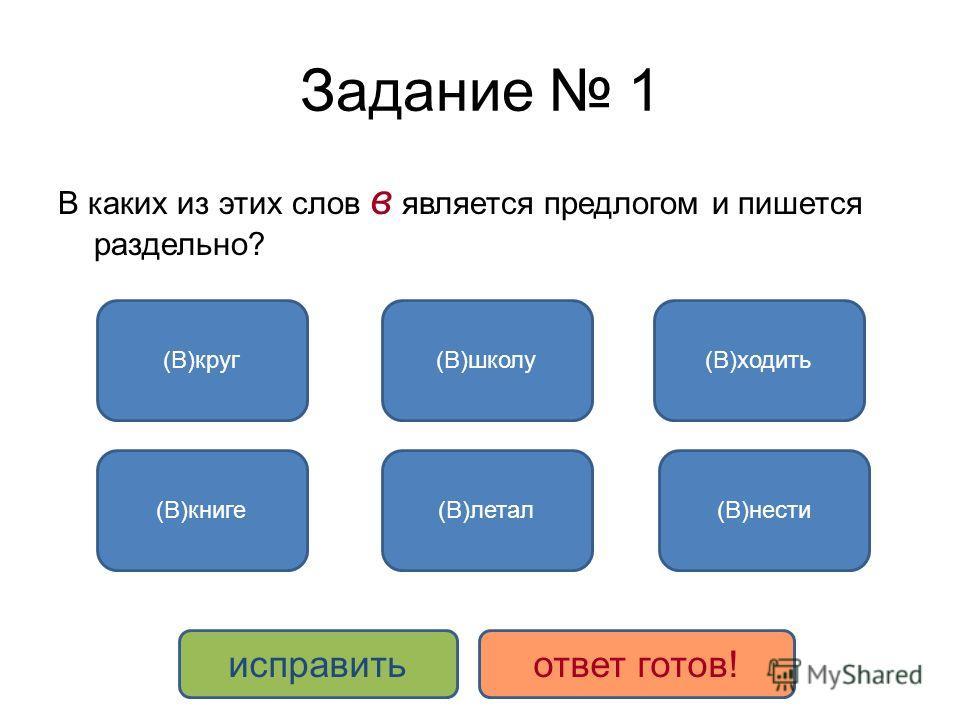 Задание 1 В каких из этих слов в является предлогом и пишется раздельно? (В)круг (В)книге (В)школу (В)летал (В)ходить (В)нести исправитьответ готов!