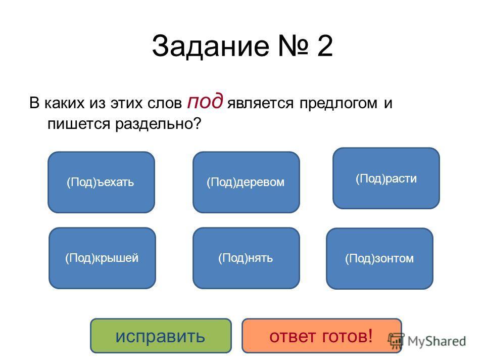 Задание 2 В каких из этих слов под является предлогом и пишется раздельно? (Под)зонтом (Под)крышей (Под)деревом (Под)нять (Под)расти (Под)ъехать исправитьответ готов!