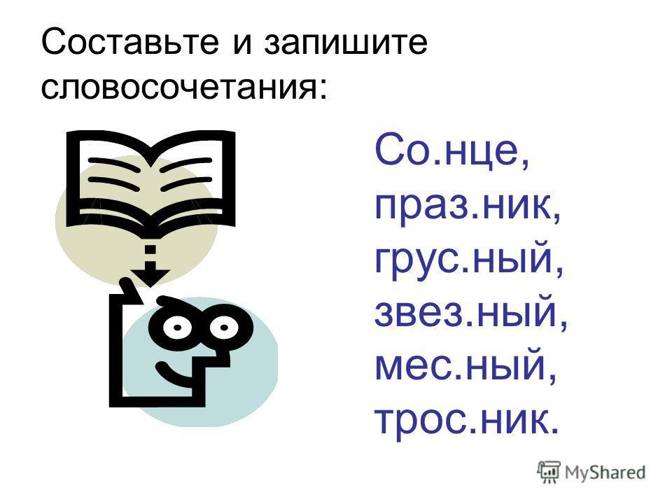 Составьте и запишите словосочетания: Со.нце, праз.ник, грус.ный, звез.ный, мес.ный, трос.ник.