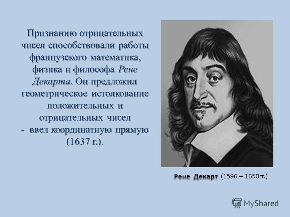 Рене Декарт Рене Декарт (1596 – 1650гг.) Признанию отрицательных чисел способствовали работы французского математика, физика и философа Рене Декарта. Он предложил геометрическое истолкование положительных и отрицательных чисел - ввел координатную пря