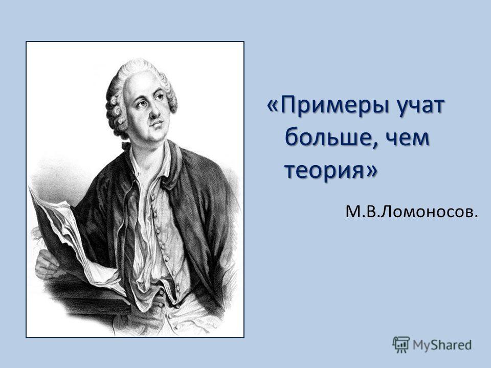 «Примеры учат больше, чем теория» М.В.Ломоносов.