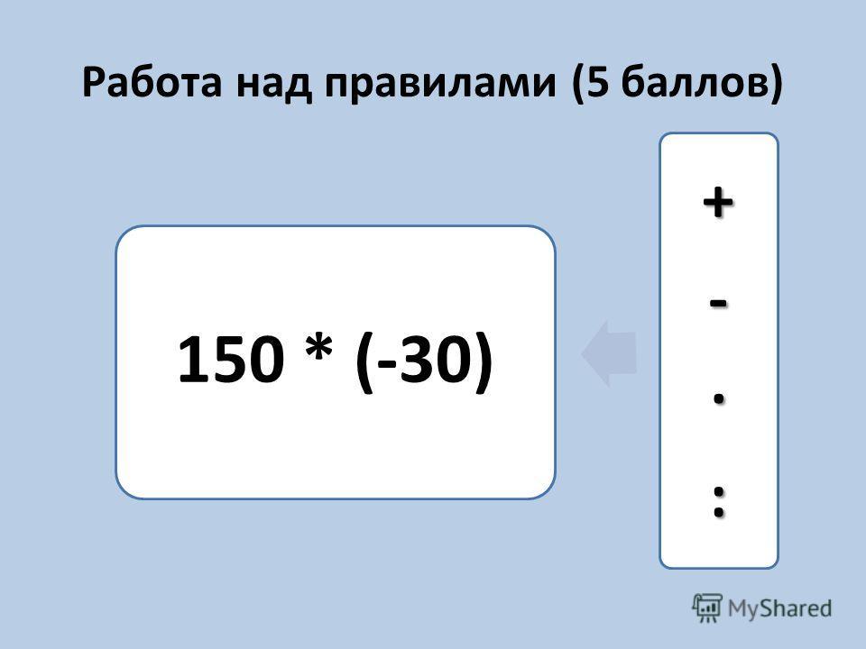 Работа над правилами (5 баллов) 150 * (-30) +-·:
