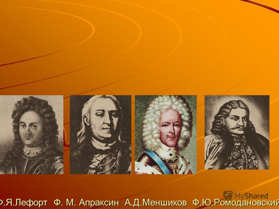 Ф.Я.Лефорт Ф. М. Апраксин А.Д.Меншиков Ф.Ю.Ромодановский