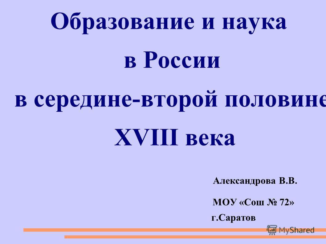 Образование и наука в России в середине-второй половине XVIII века Александрова В.В. МОУ «Сош 72» г.Саратов