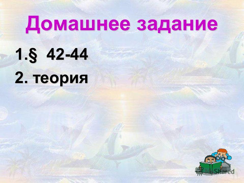 Домашнее задание 1.§ 42-44 2. теория