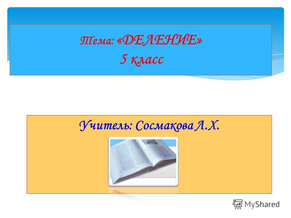 Учитель: Сосмакова Л.Х. Тема: «ДЕЛЕНИЕ» 5 класс