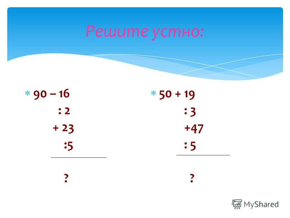 Решите устно: 90 – 16 : 2 + 23 :5 ? 50 + 19 : 3 +47 : 5 ?