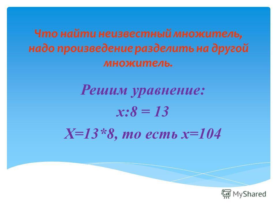 Что найти неизвестный множитель, надо произведение разделить на другой множитель. Решим уравнение: x:8 = 13 X=13*8, то есть x=104
