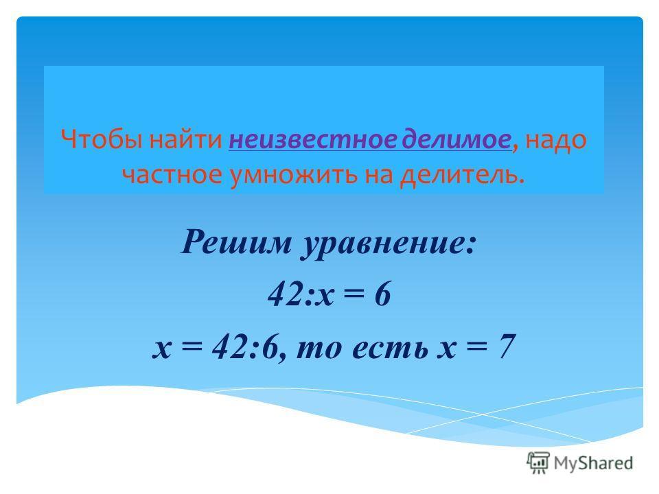 Чтобы найти неизвестное делимое, надо частное умножить на делитель. Решим уравнение: 42:x = 6 x = 42:6, то есть x = 7