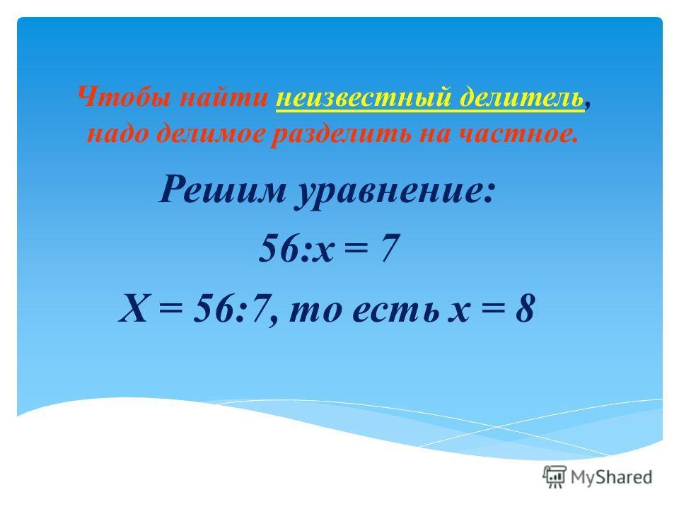 Чтобы найти неизвестный делитель, надо делимое разделить на частное. Решим уравнение: 56:x = 7 X = 56:7, то есть x = 8
