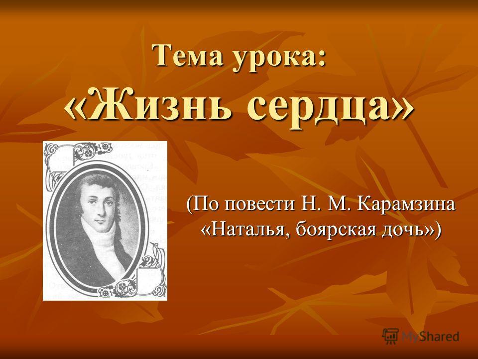 Тема урока: «Жизнь сердца» (По повести Н. М. Карамзина «Наталья, боярская дочь»)