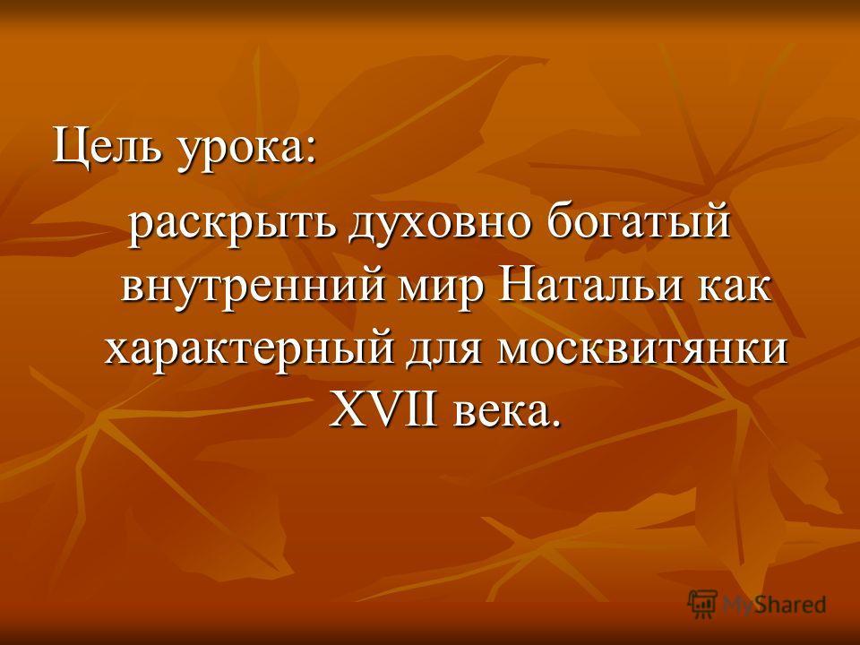 Цель урока: раскрыть духовно богатый внутренний мир Натальи как характерный для москвитянки XVII века.