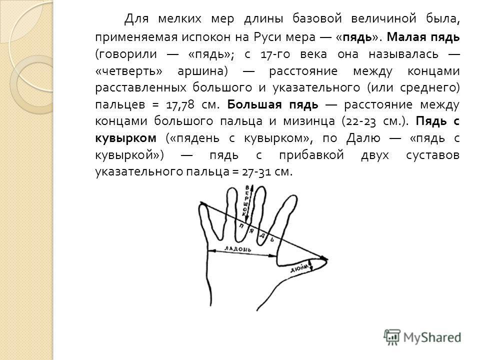 Для мелких мер длины базовой величиной была, применяемая испокон на Руси мера « пядь ». Малая пядь ( говорили « пядь »; с 17- го века она называлась « четверть » аршина ) расстояние между концами расставленных большого и указательного ( или среднего