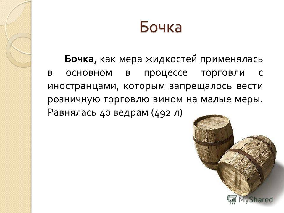 Бочка Бочка, как мера жидкостей применялась в основном в процессе торговли с иностранцами, которым запрещалось вести розничную торговлю вином на малые меры. Равнялась 40 ведрам (492 л )
