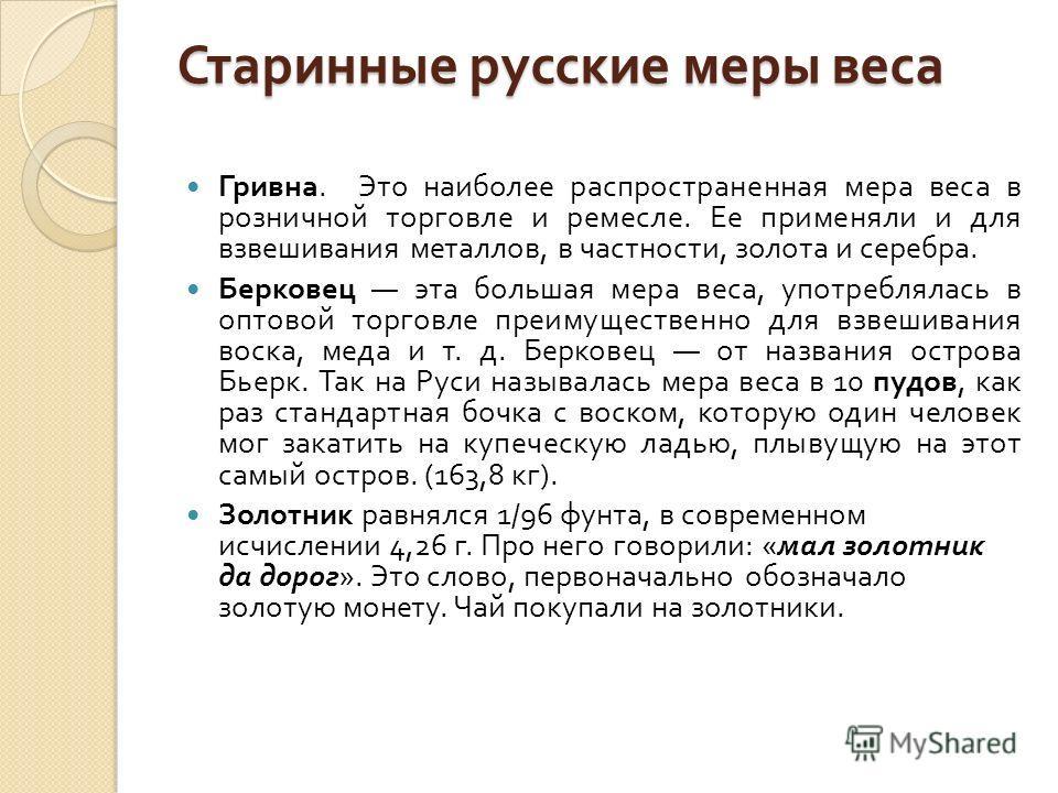 Старинные русские меры веса Гривна. Это наиболее распространенная мера веса в розничной торговле и ремесле. Ее применяли и для взвешивания металлов, в частности, золота и серебра. Берковец эта большая мера веса, употреблялась в оптовой торговле преим