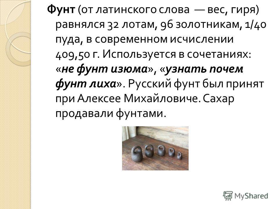 Фунт ( от латинского слова вес, гиря ) равнялся 32 лотам, 96 золотникам, 1/40 пуда, в современном исчислении 409,50 г. Используется в сочетаниях : « не фунт изюма », « узнать почем фунт лиха ». Русский фунт был принят при Алексее Михайловиче. Сахар п