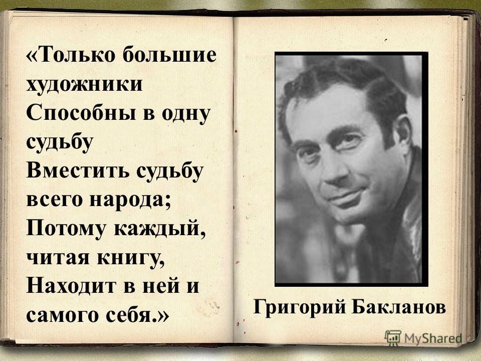 «Только большие художники Способны в одну судьбу Вместить судьбу всего народа; Потому каждый, читая книгу, Находит в ней и самого себя.» Григорий Бакланов
