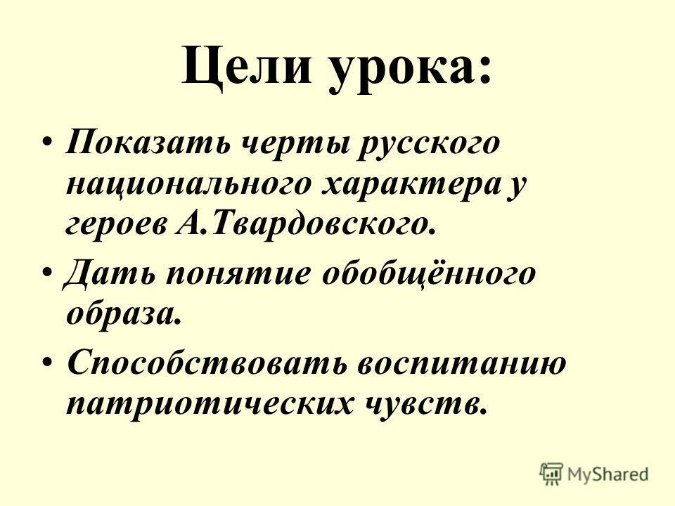 Цели урока: Показать черты русского национального характера у героев А.Твардовского. Дать понятие обобщённого образа. Способствовать воспитанию патриотических чувств.