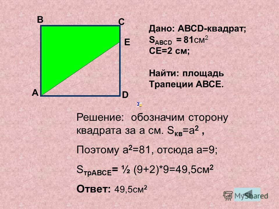 Решение: обозначим сторону квадрата за a см. S кв =a 2, Поэтому a 2 =81, отсюда a=9; S трАВСЕ = ½ (9+2)*9=49,5см 2 Ответ: 49,5см 2 А В С Дано: АВСD-квадрат; S АВСD = 81см 2 СЕ=2 см; Найти: площадь Трапеции АВСЕ. E D
