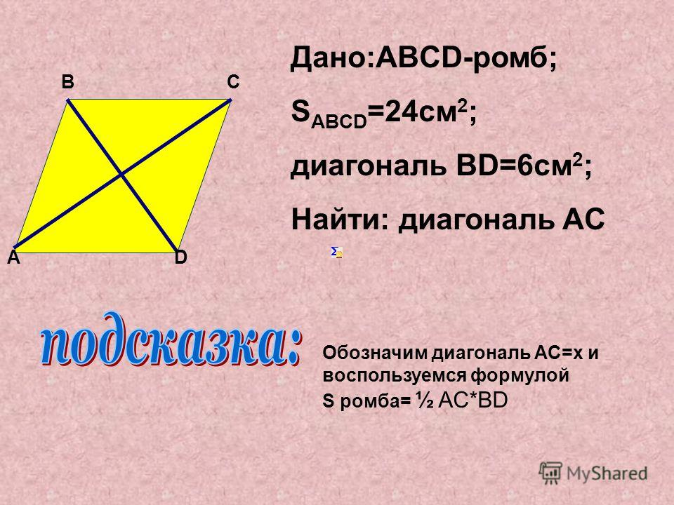Дано:ABCD-ромб; S ABCD =24см 2 ; диагональ ВD=6см 2 ; Найти: диагональ AC DA B C Обозначим диагональ AC=x и воспользуемся формулой S ромба= ½ AC*BD