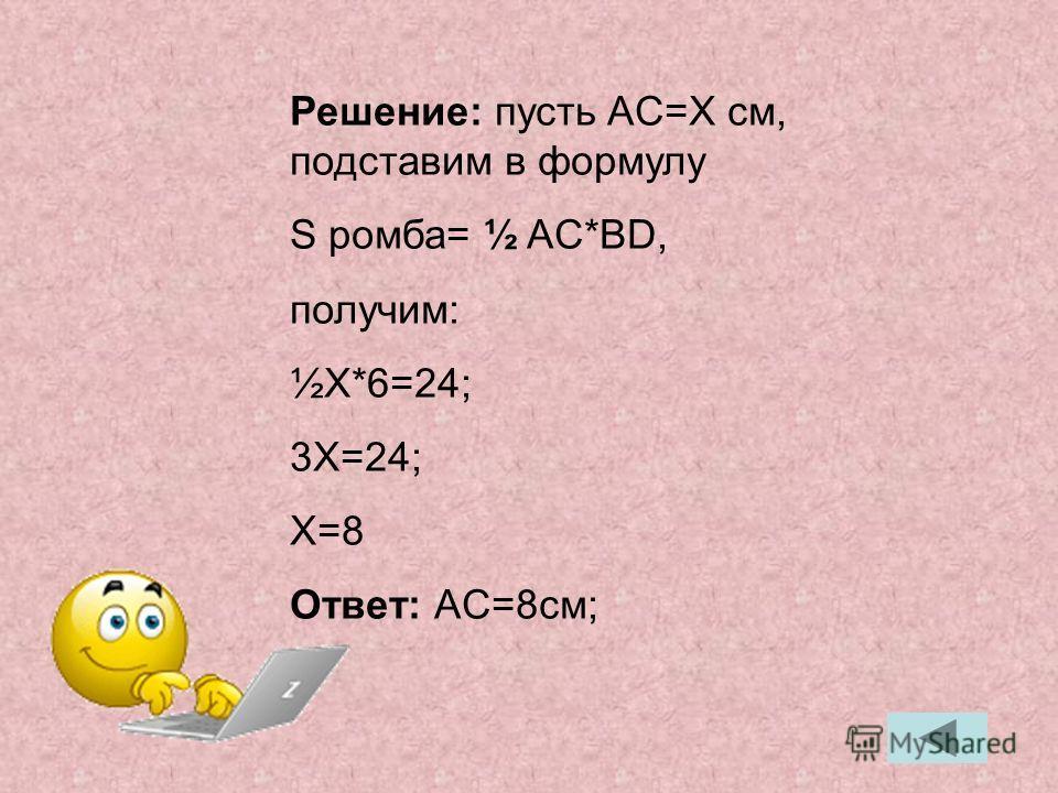 Решение: пусть AC=X cм, подставим в формулу S ромба= ½ AC*BD, получим: ½X*6=24; 3X=24; X=8 Ответ: AC=8cм;