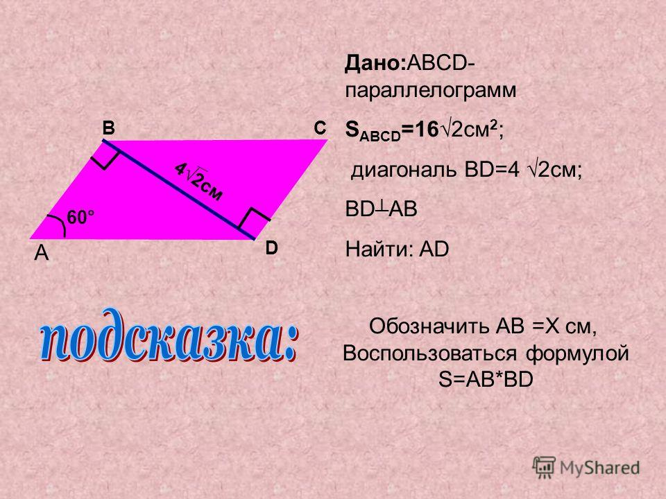 Дано:ABCD- параллелограмм S ABCD =162см 2 ; диагональ BD=4 2см; BD AB Найти: AD A BC D 42см 60° Обозначить AB =X cм, Воспользоваться формулой S=AB*BD