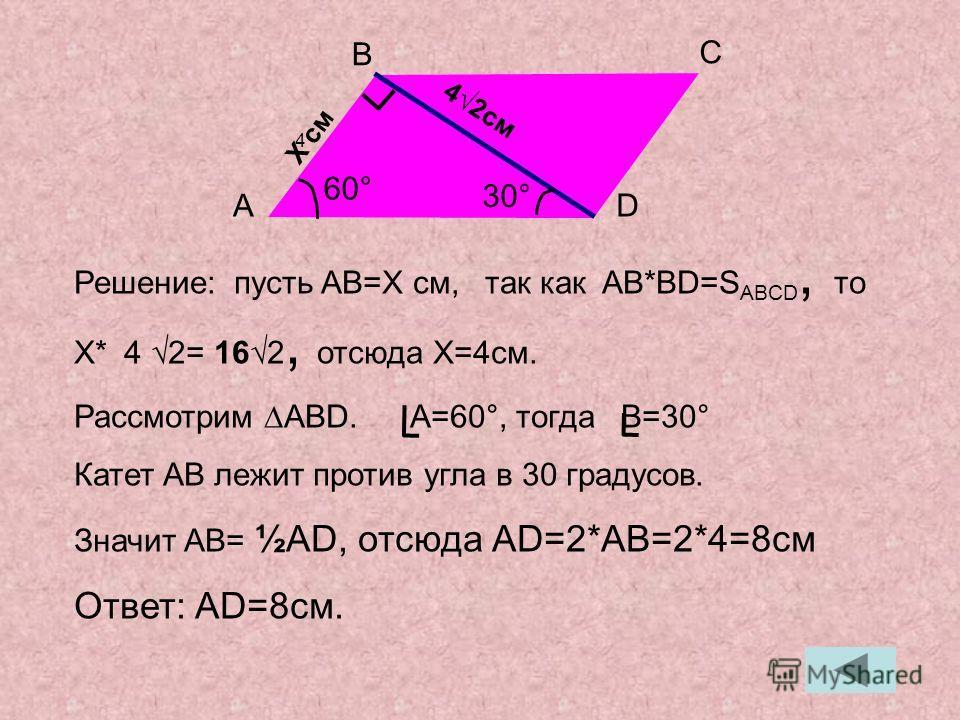 Решение: пусть AB=X см, так как AB*BD=S ABCD, то X* 4 2= 162, отсюда X=4см. Рассмотрим ABD. A=60°, тогда B=30° Катет AB лежит против угла в 30 градусов. Значит AB= ½AD, отсюда AD=2*AB=2*4=8см Ответ: AD=8см. 42см A B C D 4 30° 60° X cмX cм