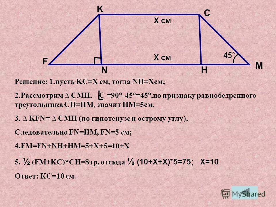 Решение: 1.пусть KC=X см, тогда NH=Xсм; 2.Рассмотрим CMH, C =90°-45°=45°,по признаку равнобедренного треугольника CH=HM, значит HM=5см. 3. KFN= CMH (по гипотенузе и острому углу), Следовательно FN=HM, FN=5 см; 4.FM=FN+NH+HM=5+X+5=10+X 5. ½ (FM+KC)*CH