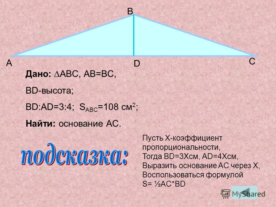Дано: ABC, АB=BC, BD-высота; BD:AD=3:4; S ABC =108 см 2 ; Найти: основание AC. А В С D Пусть X-коэффициент пропорциональности, Тогда BD=3Xсм, АD=4Xсм, Выразить основание AC через X, Воспользоваться формулой S= ½AC*BD