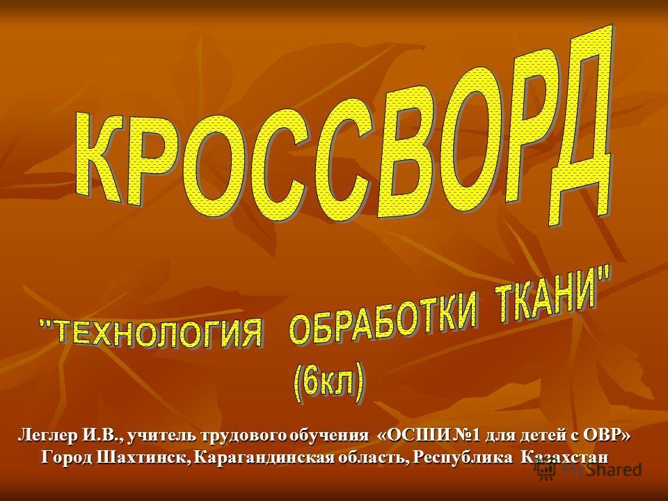 Леглер И.В., учитель трудового обучения «ОСШИ 1 для детей с ОВР» Город Шахтинск, Карагандинская область, Республика Казахстан