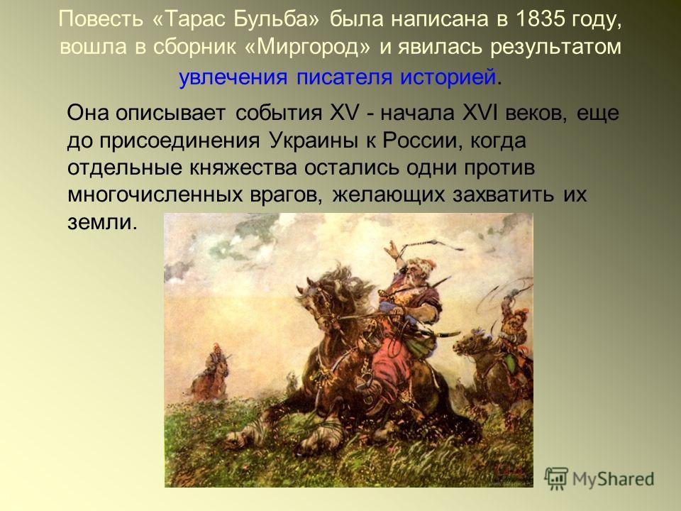 Повесть «Тарас Бульба» была написана в 1835 году, вошла в сборник «Миргород» и явилась результатом увлечения писателя историей. Она описывает события XV - начала XVI веков, еще до присоединения Украины к России, когда отдельные княжества остались одн