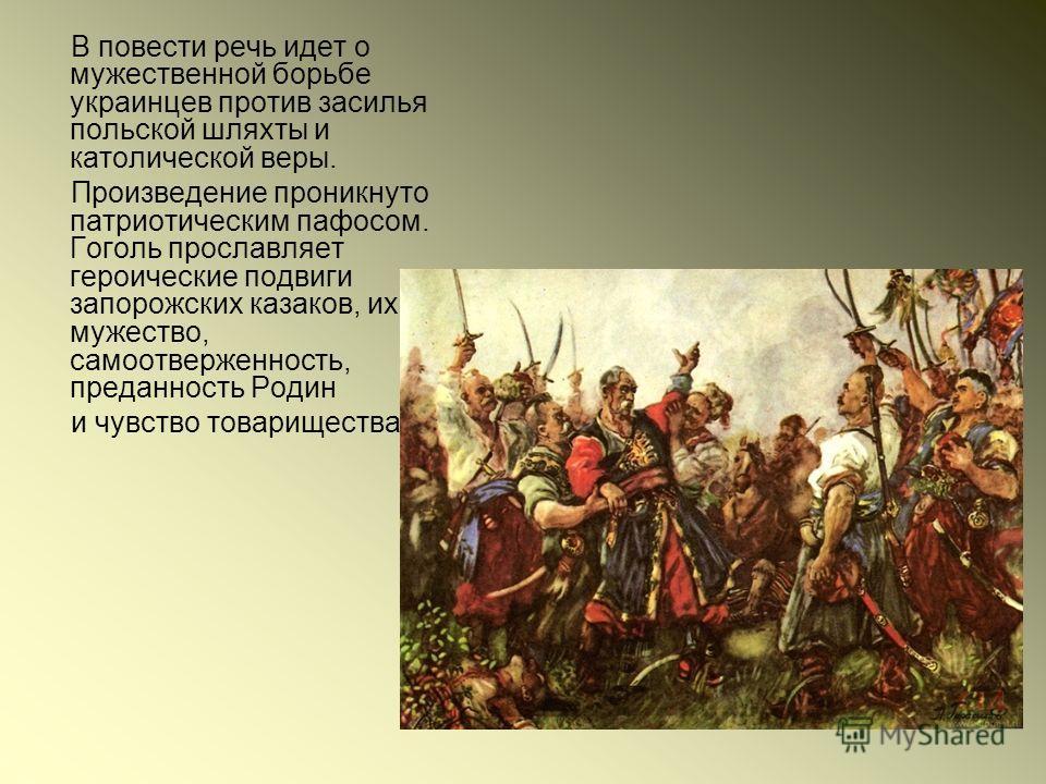 В повести речь идет о мужественной борьбе украинцев против засилья польской шляхты и католической веры. Произведение проникнуто патриотическим пафосом. Гоголь прославляет героические подвиги запорожских казаков, их мужество, самоотверженность, предан