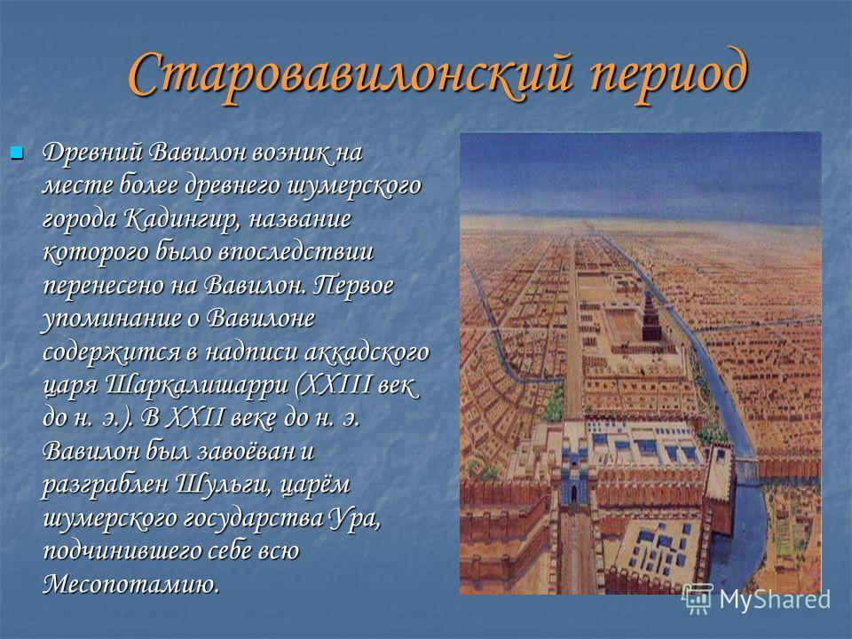 Старовавилонский период Древний Вавилон возник на месте более древнего шумерского города Кадингир, название которого было впоследствии перенесено на Вавилон. Первое упоминание о Вавилоне содержится в надписи аккадского царя Шаркалишарри (XXIII век до
