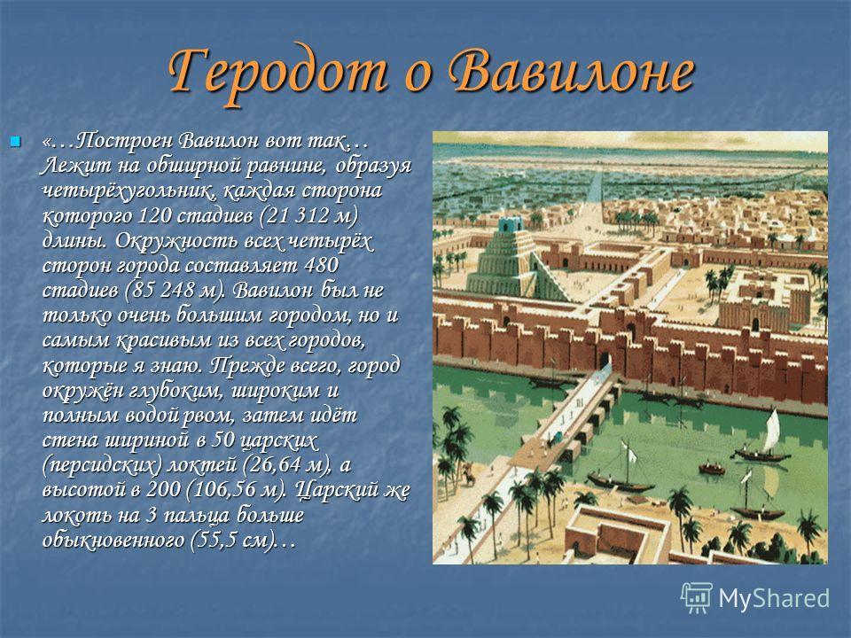 «…Построен Вавилон вот так… Лежит на обширной равнине, образуя четырёхугольник, каждая сторона которого 120 стадиев (21 312 м) длины. Окружность всех четырёх сторон города составляет 480 стадиев (85 248 м). Вавилон был не только очень большим городом