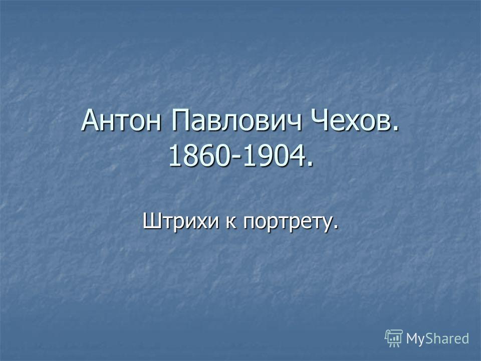 Антон Павлович Чехов. 1860-1904. Штрихи к портрету.