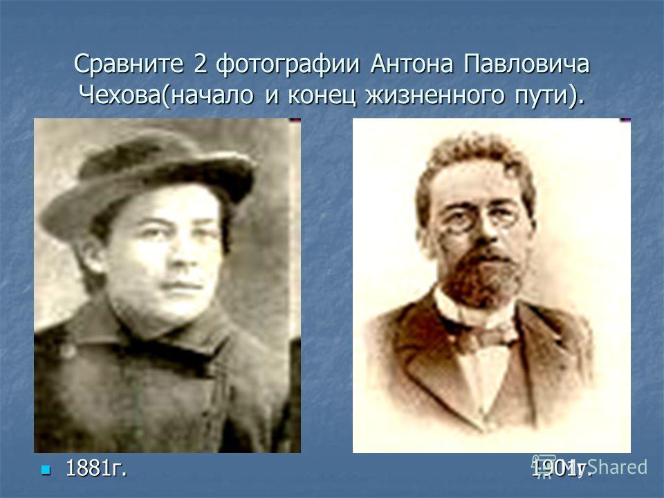 Сравните 2 фотографии Антона Павловича Чехова(начало и конец жизненного пути). 1881г. 1901г. 1881г. 1901г.