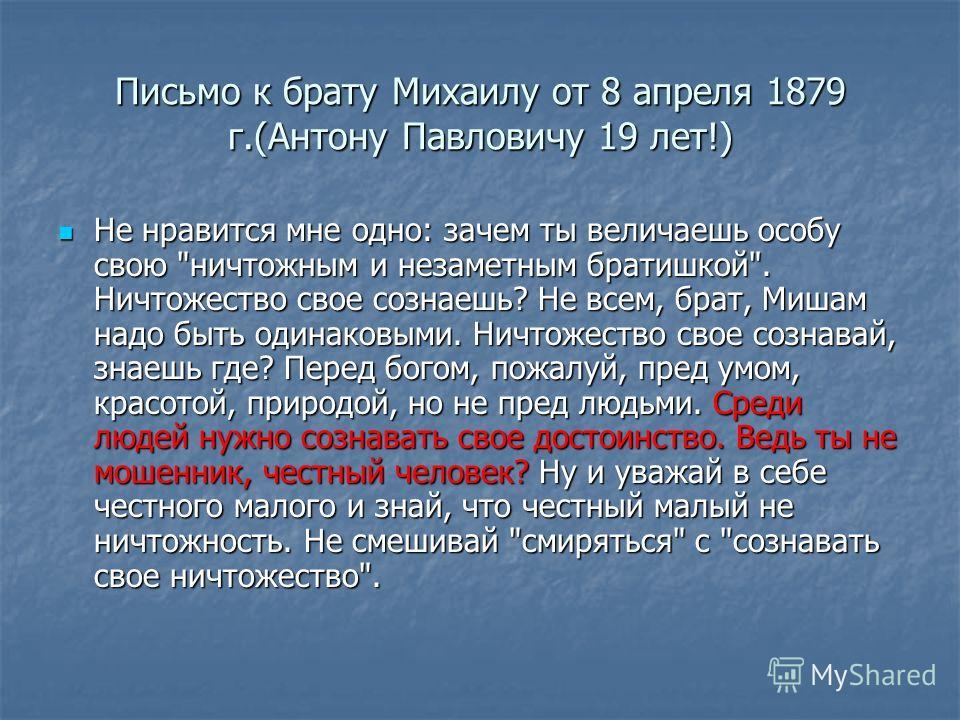 Письмо к брату Михаилу от 8 апреля 1879 г.(Антону Павловичу 19 лет!) Не нравится мне одно: зачем ты величаешь особу свою