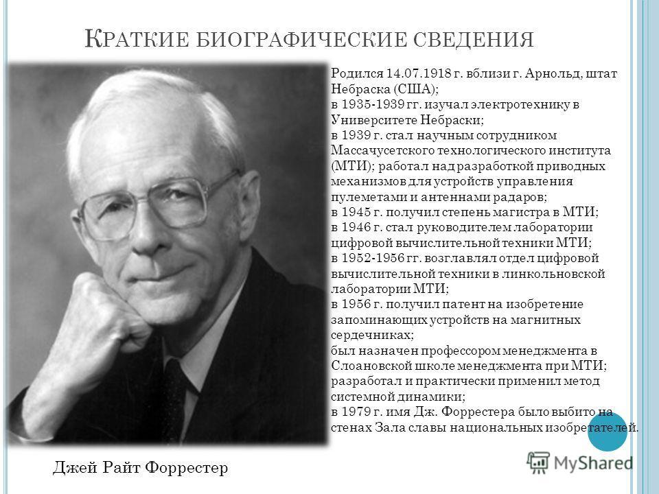 К РАТКИЕ БИОГРАФИЧЕСКИЕ СВЕДЕНИЯ Джей Райт Форрестер Родился 14.07.1918 г. вблизи г. Арнольд, штат Небраска (США); в 1935-1939 гг. изучал электротехнику в Университете Небраски; в 1939 г. стал научным сотрудником Массачусетского технологического инст