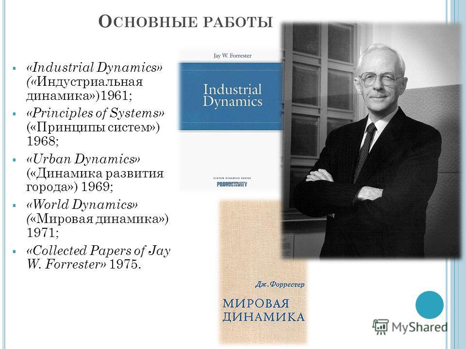 О СНОВНЫЕ РАБОТЫ «Industrial Dynamics» (« Индустриальная динамика»)1961; «Principles of Systems» («Принципы систем») 1968; «Urban Dynamics» («Динамика развития города») 1969; «World Dynamics» ( «Мировая динамика») 1971; «Collected Papers of Jay W. Fo