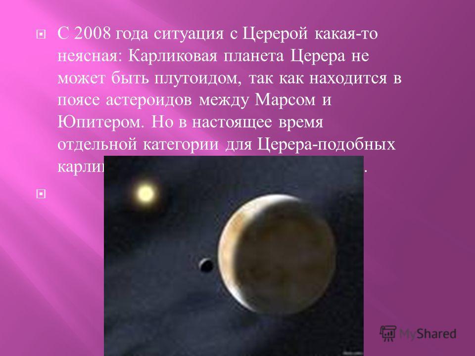 С 2008 года ситуация с Церерой какая - то неясная : Карликовая планета Церера не может быть плутоидом, так как находится в поясе астероидов между Марсом и Юпитером. Но в настоящее время отдельной категории для Церера - подобных карликовых планет еще