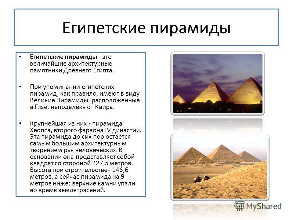 Египетские пирамиды Египетские пирамиды - это величайшие архитектурные памятники Древнего Египта. При упоминании египетских пирамид, как правило, имеют в виду Великие Пирамиды, расположенные в Гизе, неподалёку от Каира. Крупнейшая из них - пирамида Х